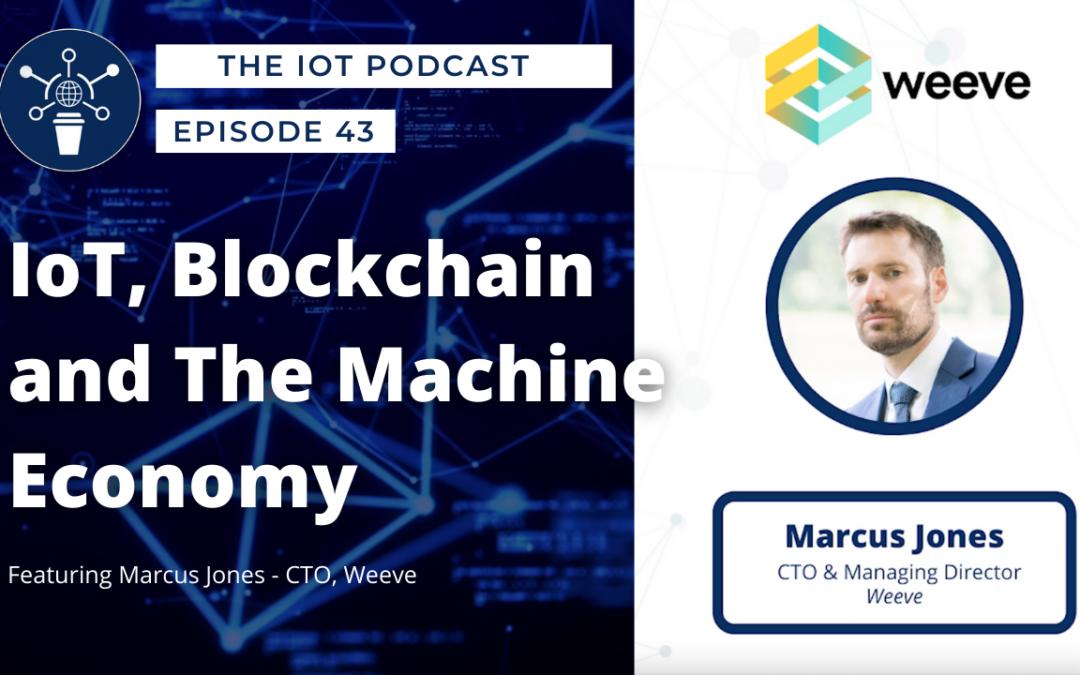 43 |  IoT, Blockchain and The Machine Economy | Marcus Jones – CTO, Weeve