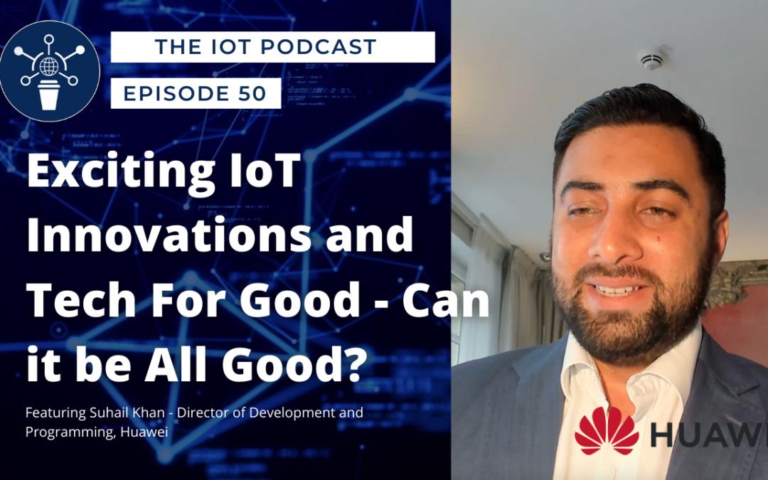 50 | Can Tech be All Good? | Suhail Khan -Director Development, Programming & Engineering, Huawei